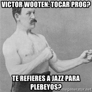 overly manlyman - Victor Wooten: Tocar prog? Te refieres a jazz para plebeyos?