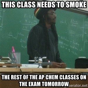 rasta science teacher - This class needs to smoke the rest of the AP chem classes on the exam tomorrow