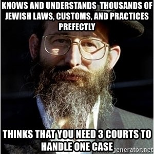 Like-A-Jew - knows and understands  thousands of jewish laws, customs, and practices prefectly thinks that you need 3 courts to handle one case