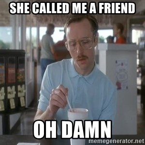 things are getting serious - she called me a friend oh damn