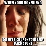 Crying lady - when your boyfriend doesn't pick up on your baby making puns