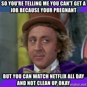Sarcastic Wonka - So you're telling me you can't get a job because your pregnant But you can watch Netflix all day and not clean up okay