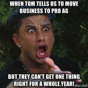 Angry Guido  - When Tom tells us to move business to Pro Ag But they can't get one thing right for a whole year!