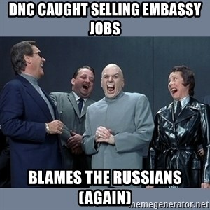 Dr. Evil and His Minions - DNC caught selling embassy jobs blames the RUSSIANS (again)