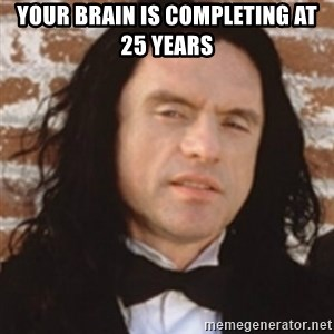 Disgusted Tommy Wiseau - your brain is completing at 25 years
