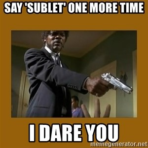 say what one more time - Say 'SUBLET' one more time I dare you