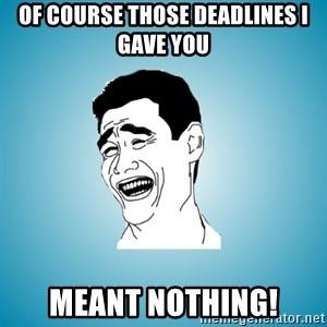 Laughing Man - of course those deadlines i gave you  meant nothing!