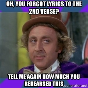 Sarcastic Wonka - Oh, you forgot lyrics to the 2nd verse? tell me again how much you rehearsed this