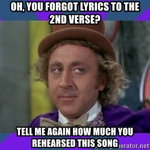 Sarcastic Wonka - oh, you forgot lyrics to the 2nd verse? tell me again how much you rehearsed this song