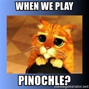 puss in boots eyes 2 - When we play Pinochle?