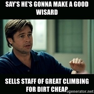 50 feet of Crap - say's he's gonna make a good wisard sells staff of great climbing for dirt cheap