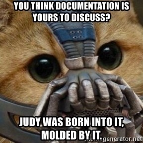 bane cat - you think documentation is yours to discuss? Judy was born into it, molded by it.