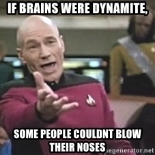 Picard Wtf - If brains were dynamite, Some people couldnt blow their noses