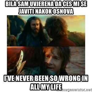 I have never been so wrong - bila sam uvjerena da ces mi se javiti nakok osnova i've never been so wrong in all my life