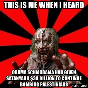 Zombie - this is me when i heard obama schmobama had given satanyahu $38 billion to continue bombing palestinians