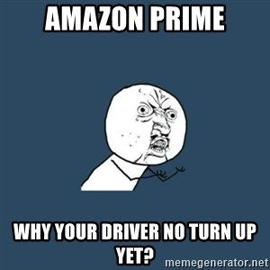 y you no - AMAZON PRIME Why your driver no turn up yet?