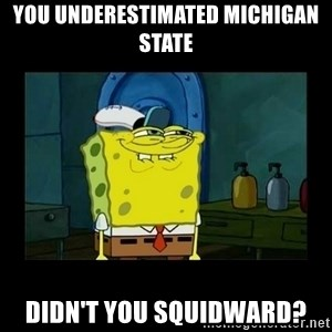 didnt you squidward - You underestimated Michigan State Didn't you squidward?