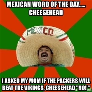 """Successful Mexican - Mexican word of the day..... Cheesehead  I asked my mom if the packers will beat the Vikings, cheesehead """"no! """""""