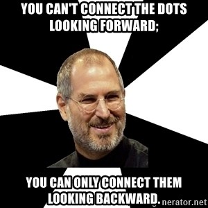 Steve Jobs Says - You can't connect the dots looking forward; you can only connect them looking backward.