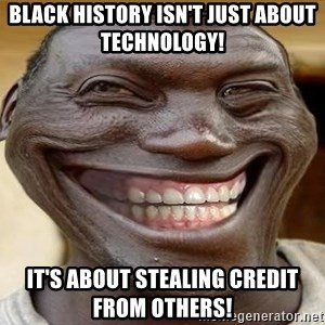 Blacktrollface - Black history isn't just about technology!  It's about stealing credit from others!