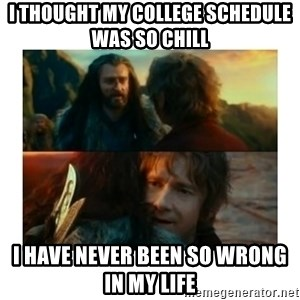 I have never been so wrong - I thought my college schedule was so chill  I have never been so wrong in my life