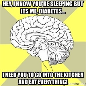 Traitor Brain - Hey, I know you're sleeping but its me, Diabetes... I need you to go into the kitchen and eat everything!