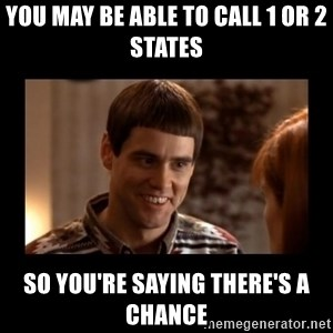 Lloyd-So you're saying there's a chance! - you may be able to call 1 or 2 states so you're saying there's a chance