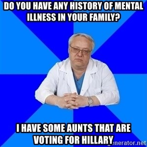 doctor_atypical - Do you have any history of mental illness in your family? I have some aunts that are voting for hillary