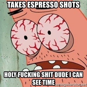 Stoned Patrick - takes espresso shots holy fucking shit dude i can see time
