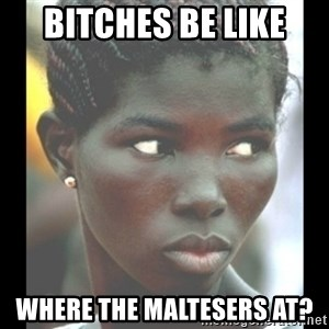bitches be like  - Bitches be like Where the Maltesers at?