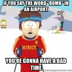 "south park skiing instructor - if you say the word ""bomb"" in an airport you're gonna have a bad time"