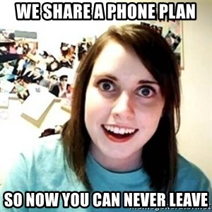 Overly Attached Girlfriend creepy - We share a phone plan So now you can never leave