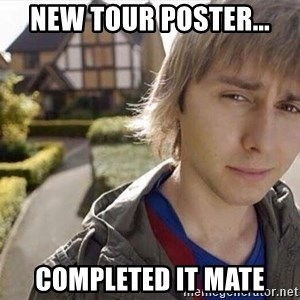 Completed it mate  - NEW TOUR POSTER... COMPLETED IT MATE
