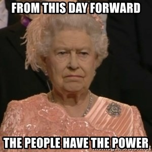Queen Elizabeth Is Not Impressed  - From this day forward the people have the power