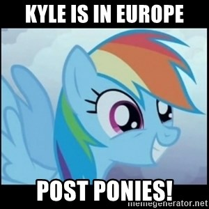 Post Ponies - KYLE IS IN EUROPE POST PONIES!