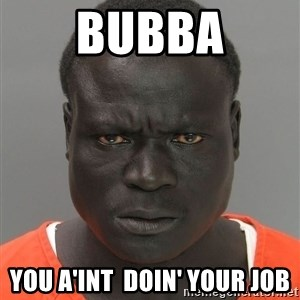 Misunderstood Prison Inmate - bubba You A'int  doin' your job