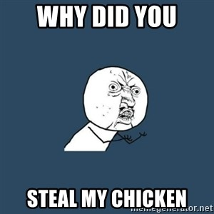 y you no - Why Did you  Steal My Chicken