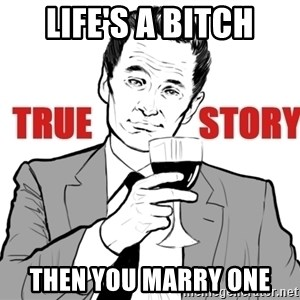 true story - LIFE'S A BITCH THEN YOU MARRY ONE