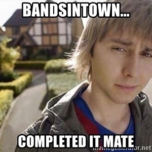 Completed it mate  - BANDSINTOWN... COMPLETED IT MATE