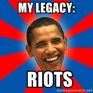 Obama - my legacy:   RIOTS