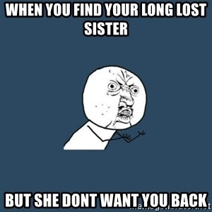 y you no - when you find your long lost sister but she dont want you back