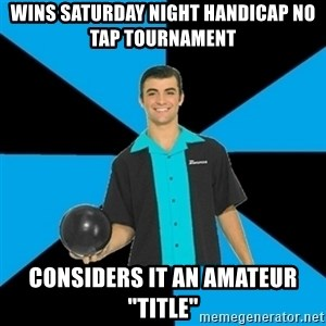 """Annoying Bowler Guy  - wins saturday night handicap no tap tournament considers it an amateur """"title"""""""