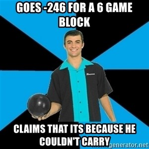Annoying Bowler Guy  - Goes -246 for a 6 game block claims that its because he couldn't carry