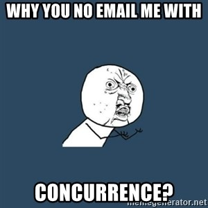 y you no - WHY YOU NO EMAIL ME WITH CONCURRENCE?