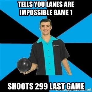 Annoying Bowler Guy  - Tells you lanes are impossible game 1 shoots 299 last game