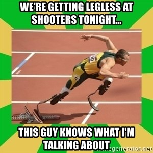 OSCAR PISTORIUS - WE'RE GETTING LEGLESS AT SHOOTERS TONIGHT... THIS GUY KNOWS WHAT I'M TALKING ABOUT