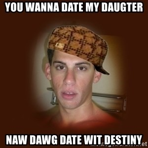 Dan The Douchebag - you wanna date my daugter naw dawg date wit destiny