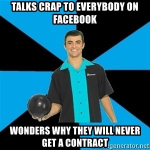 Annoying Bowler Guy  - Talks crap to everybody on facebook Wonders why they will never get a contract