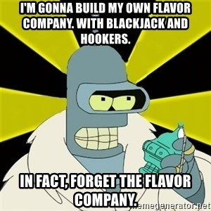 Bender IMHO - I'm gonna build my own flavor company. With blackjack and hookers.  in fact, forget the flavor company.