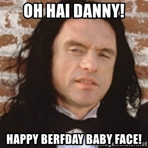 Disgusted Tommy Wiseau - Oh Hai Danny! Happy Berfday Baby Face!